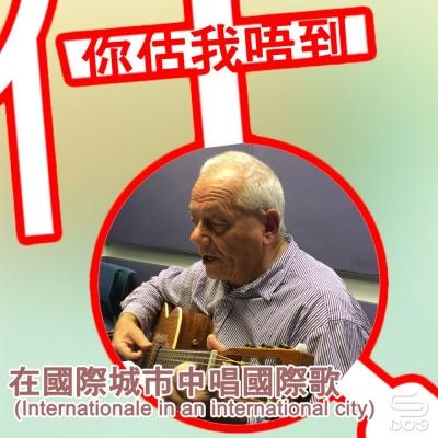 你估我唔到(02)- 在國際城市中唱國際歌(Internationale in an international city)