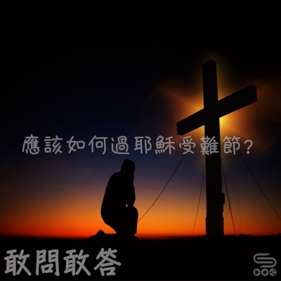 敢問敢答(06)- 應該如何過耶穌受哭節!