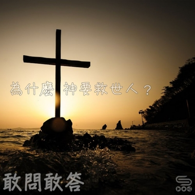 敢問敢答(07)- 爲什麽神要救世人?