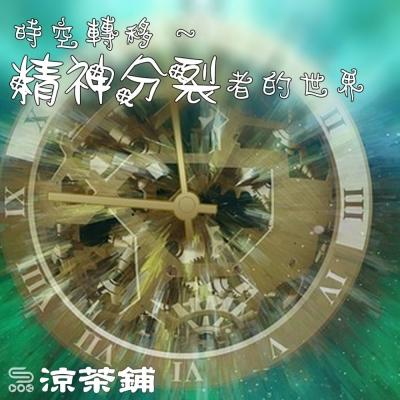涼茶鋪(10)- 「時空轉移」:精神分裂者的世界