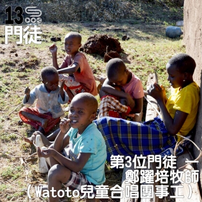 十三門徒(03)- 第3位門徒:鄭躍培牧師(Watoto兒童合唱團事工)