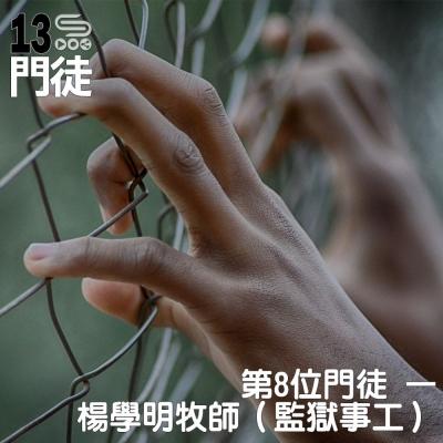 十三門徒(08)- 第8位門徒:楊學明牧師(監獄事工)