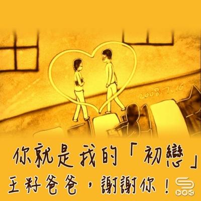 王籽爸爸,謝謝你!(08)- 你就是我的「初戀」