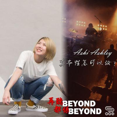 再聽Beyond 都係Beyond(11)- Ashi Ashley 真本性怎可以改!