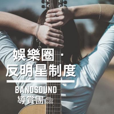 Bandsound 導賞團(08)- 娛樂圈。反明星制度。