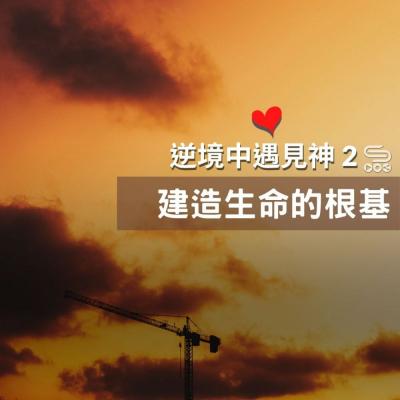 逆境中遇見神2(03)- 建造生命的根基