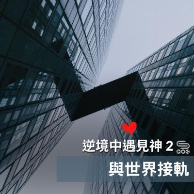 逆境中遇見神2(10)- 與世界接軌