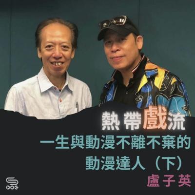 熱帶戲流(08)- 一生與動漫不離不棄的動漫達人(下) — 盧子英