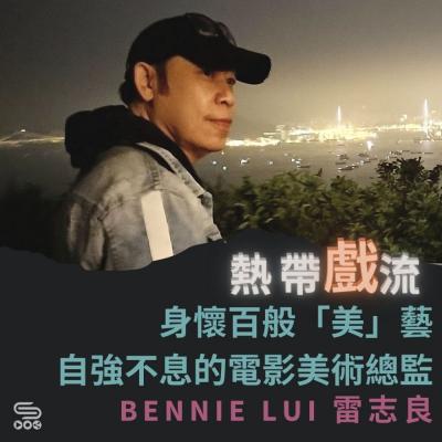熱帶戲流(12)- 身懷百般「美」藝自強不息的電影美術總監 — Bennie Lui 雷志良