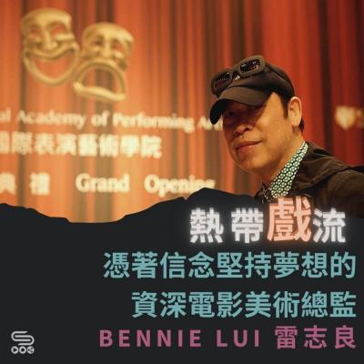 熱帶戲流(13)- 憑著信念堅持夢想的資深電影美術總監 — Bennie Lui 雷志良