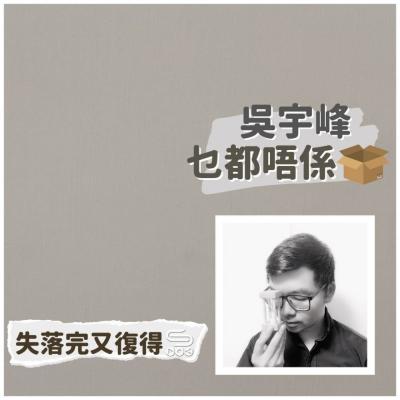 失落完又復得(06)- 吳宇峰。乜都唔係